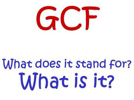 GCF What does it stand for? What is it?. What do these have in common??