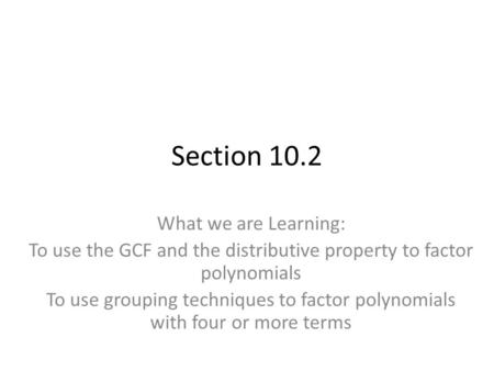 Section 10.2 What we are Learning: To use the GCF and the distributive property to factor polynomials To use grouping techniques to factor polynomials.