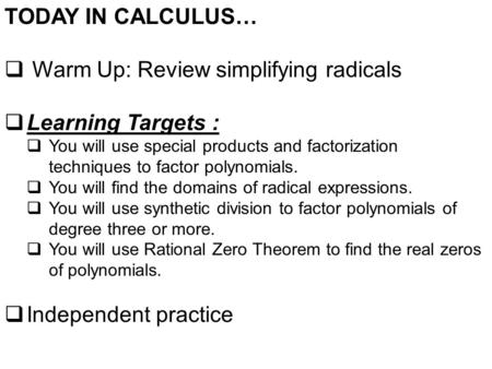 TODAY IN CALCULUS…  Warm Up: Review simplifying radicals  Learning Targets :  You will use special products and factorization techniques to factor polynomials.