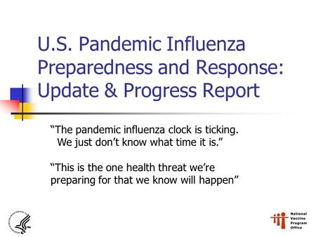 "U.S. Pandemic Influenza Preparedness and Response: Update & Progress Report ""The pandemic influenza clock is ticking. We just don't know what time it is."""