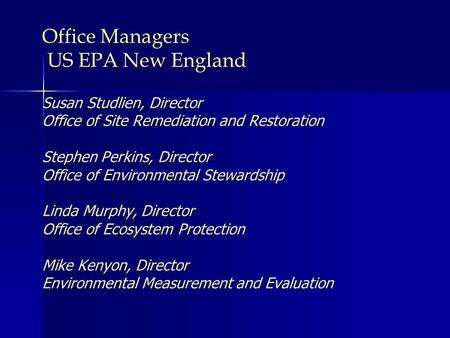 Office Managers US EPA New England Susan Studlien, Director Office of Site Remediation and Restoration Stephen Perkins, Director Office of Environmental.