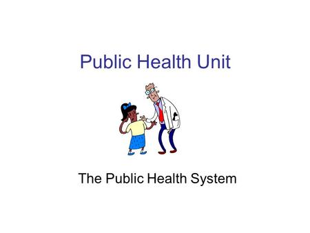 Public Health Unit The Public Health System. Lesson Objective: TSWBAT: –Define what a healthy community is. –Define what is public health. –Understand.