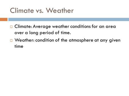 Climatevs. Weather  Climate: Average weather conditions for an area over a long period of time.  Weather: condition of the atmosphere at any given time.