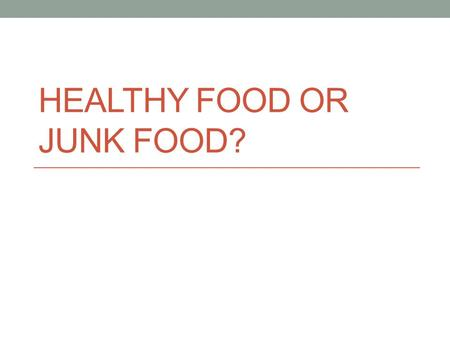 HEALTHY FOOD OR JUNK FOOD?. junk - things that are considered useless or of little value Synonymrubbish/garbage.