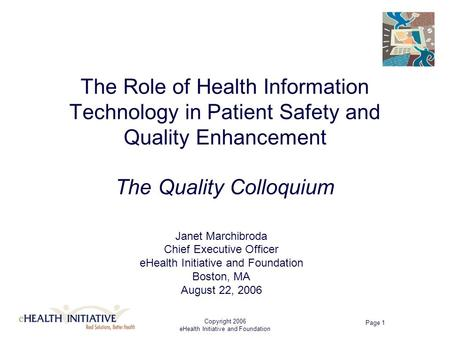 Copyright 2006 eHealth Initiative and Foundation Page 1 The Role of Health Information Technology in Patient Safety and Quality Enhancement The Quality.