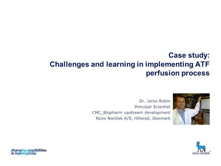 Case study: Challenges and learning in implementing ATF perfusion process Dr. Jarno Robin Principal Scientist CMC_Biopharm upstream development Novo Nordisk.