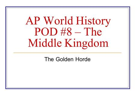 AP World History POD #8 – The Middle Kingdom The Golden Horde.