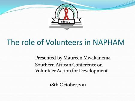 The role of Volunteers in NAPHAM Presented by Maureen Mwakanema Southern African Conference on Volunteer Action for Development 18th October,2011.
