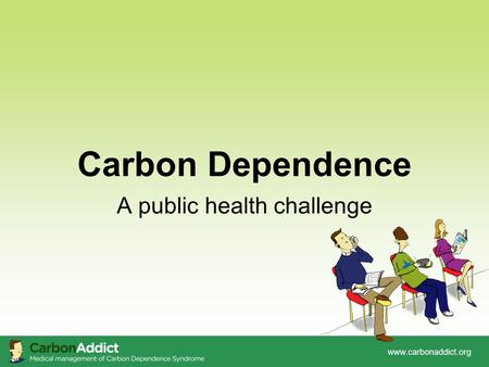 Www.carbonaddict.org Carbon Dependence A public health challenge.