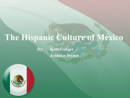 The Hispanic Culture of Mexico By: Kate Conger Jennifer Joyner.