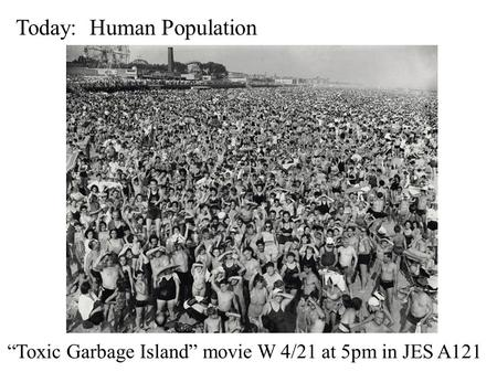"Today: Human Population ""Toxic Garbage Island"" movie W 4/21 at 5pm in JES A121."