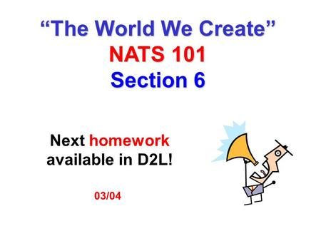 "03/04 Next homework available in D2L! ""The World We Create"" NATS 101 Section 6."