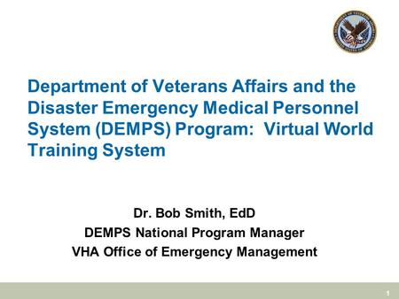 1 Department of Veterans Affairs and the Disaster Emergency Medical Personnel System (DEMPS) Program: Virtual World Training System Dr. Bob Smith, EdD.