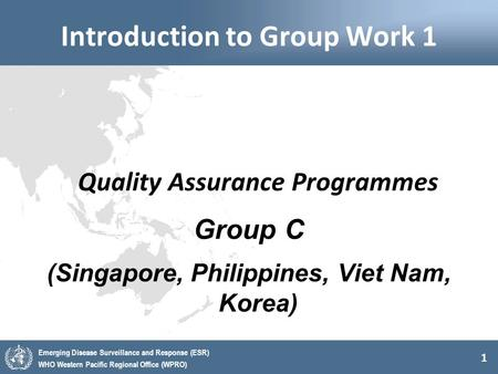 1 Emerging Disease Surveillance and Response (ESR) WHO Western Pacific Regional Office (WPRO) Introduction to Group Work 1 Quality Assurance Programmes.