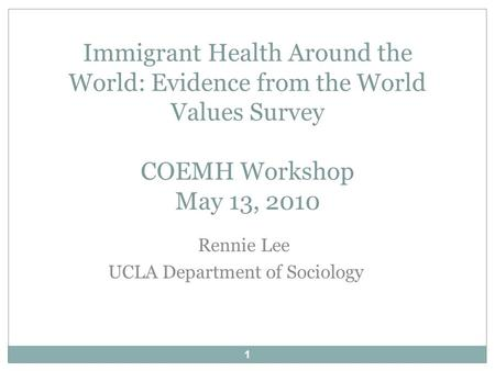 1 Rennie Lee UCLA Department of Sociology Immigrant Health Around the World: Evidence from the World Values Survey COEMH Workshop May 13, 2010.