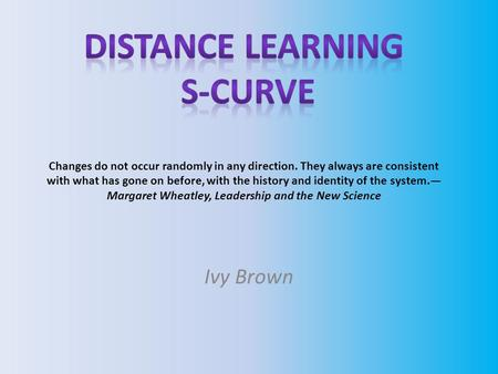 Ivy Brown. Distance Learning S-Curve Brief Background on Distance Education The concept of distance learning is hardly new. Until late in the nineteenth.