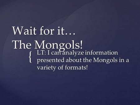 { Wait for it… The Mongols! LT: I can analyze information presented about the Mongols in a variety of formats!