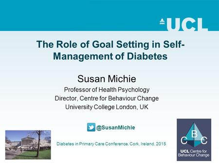 The Role of Goal Setting in Self- Management of Diabetes Susan Michie Professor of Health Psychology Director, Centre for Behaviour Change University College.
