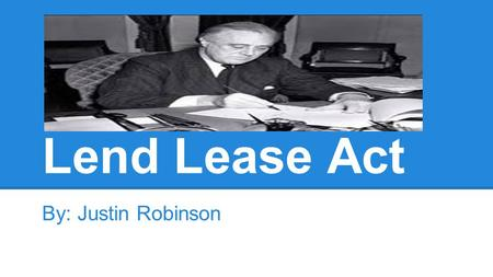 Lend Lease Act By: Justin Robinson. The 4/5 W's ●WHO? The USA, FDR, Foreign nations ●WHAT? Military aid ●WHEN? March, 1941 ●WHERE? World.