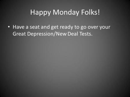 Happy Monday Folks! Have a seat and get ready to go over your Great Depression/New Deal Tests.