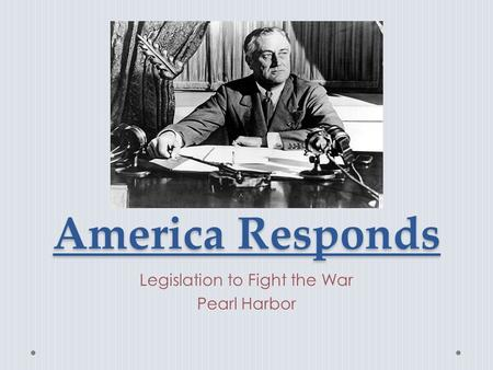 America Responds Legislation to Fight the War Pearl Harbor.