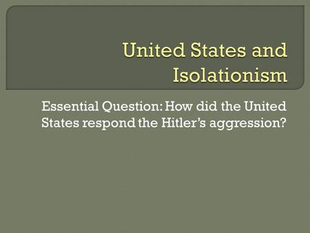 Essential Question: How did the United States respond the Hitler's aggression?
