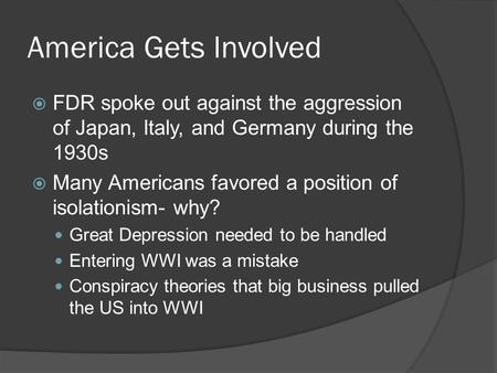 America Gets Involved  FDR spoke out against the aggression of Japan, Italy, and Germany during the 1930s  Many Americans favored a position of isolationism-