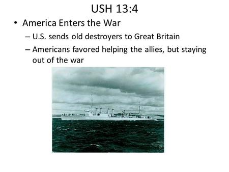 USH 13:4 America Enters the War – U.S. sends old destroyers to Great Britain – Americans favored helping the allies, but staying out of the war.