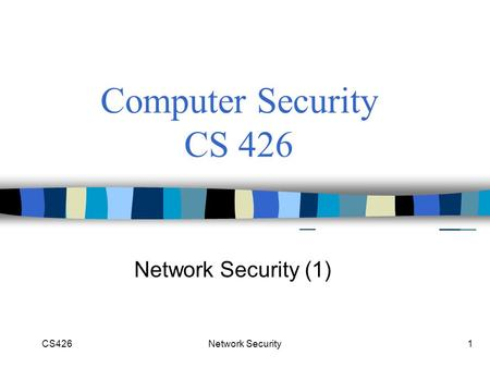 CS426Network Security1 Computer Security CS 426 Network Security (1)
