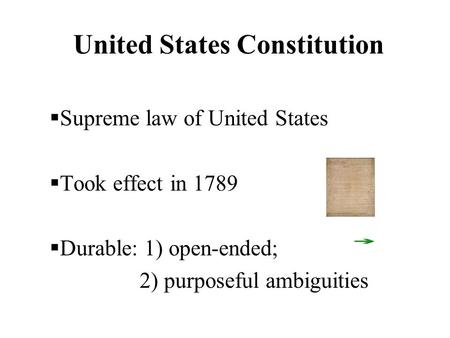 United States Constitution  Supreme law of United States  Took effect in 1789  Durable: 1) open-ended; 2) purposeful ambiguities.