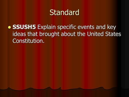 Standard SSUSH5 Explain specific events and key ideas that brought about the United States Constitution. SSUSH5 Explain specific events and key ideas that.