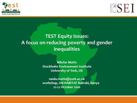 TEST Equity Issues: A focus on reducing poverty and gender inequalities Nilufar Matin Stockholm Environment Institute University of York, UK