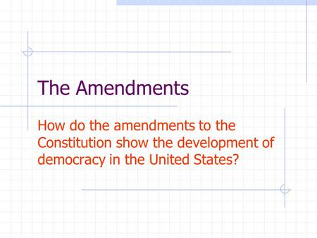 The Amendments How do the amendments to the Constitution show the development of democracy in the United States?