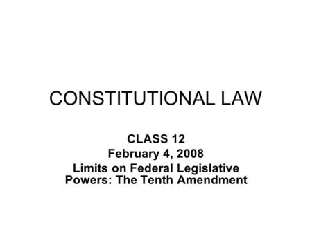 CONSTITUTIONAL LAW CLASS 12 February 4, 2008 Limits on Federal Legislative Powers: The Tenth Amendment.