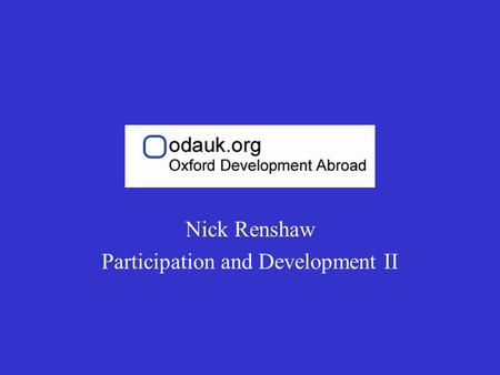 Nick Renshaw Participation and Development II. ODA Participation Training II The participation of project beneficiaries is a key dimension to modern development.