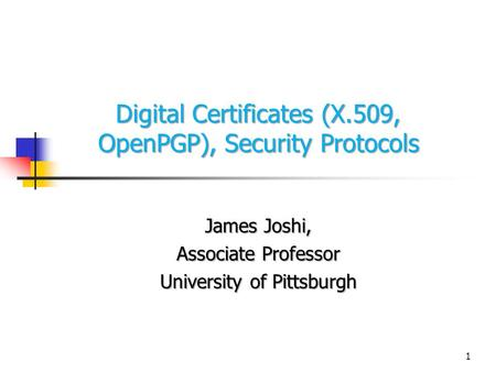 1 Digital Certificates (X.509, OpenPGP), Security Protocols James Joshi, Associate Professor University of Pittsburgh.
