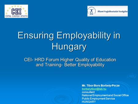 Ensuring Employability in Hungary CEI- HRD Forum Higher Quality of Education and Training- Better Employability Mr. Tibor Bors Borbely-Pecze