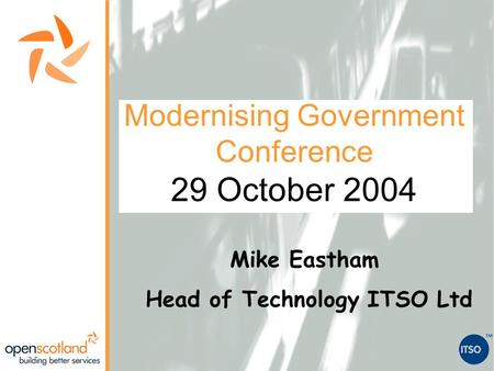 Modernising Government Conference 29 October 2004 Mike Eastham Head of Technology ITSO Ltd.