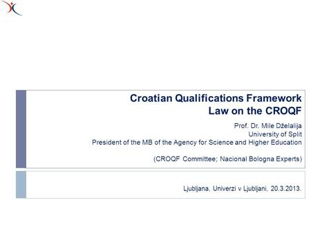 Croatian Qualifications Framework Law on the CROQF Prof. Dr. Mile Dželalija University of Split President of the MB of the Agency for Science and Higher.