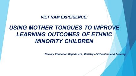 VIET NAM EXPERIENCE: USING MOTHER TONGUES TO IMPROVE LEARNING OUTCOMES OF ETHNIC MINORITY CHILDREN Primary Education Department, Ministry of Education.