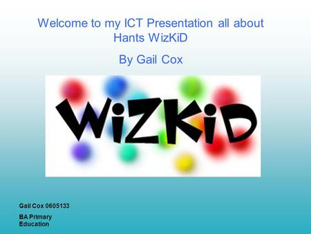 Welcome to my ICT Presentation all about Hants WizKiD By Gail Cox Gail Cox 0605133 BA Primary Education.