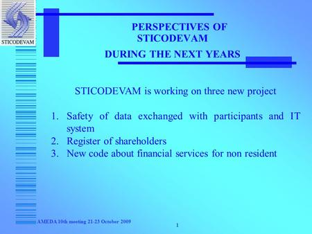 AMEDA 10th meeting 21-23 October 2009 1 PERSPECTIVES OF STICODEVAM DURING THE NEXT YEARS STICODEVAM is working on three new project 1.Safety of data exchanged.