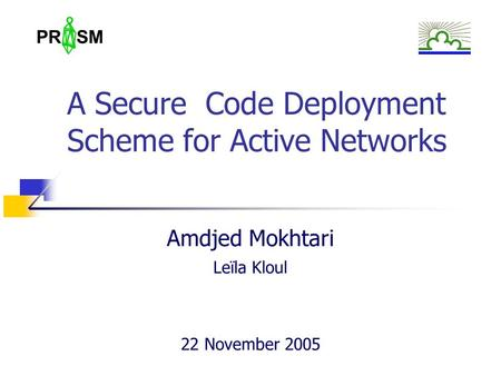 PR SM A Secure Code Deployment Scheme for Active Networks Amdjed Mokhtari Leïla Kloul 22 November 2005.