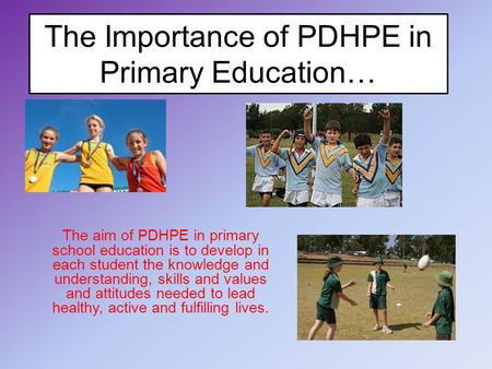The Importance of PDHPE in Primary Education… The aim of PDHPE in primary school education is to develop in each student the knowledge and understanding,