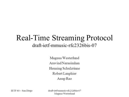 IETF 60 – San Diegodraft-ietf-mmusic-rfc2326bis-07 Magnus Westerlund Real-Time Streaming Protocol draft-ietf-mmusic-rfc2326bis-07 Magnus Westerlund Aravind.