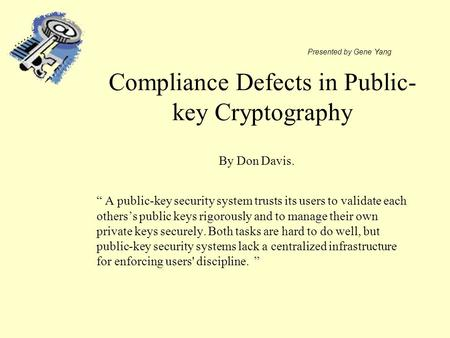 "Compliance Defects in Public- key Cryptography "" A public-key security system trusts its users to validate each others's public keys rigorously and to."