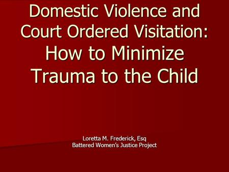 Domestic Violence and Court Ordered Visitation: How to Minimize Trauma to the Child Loretta M. Frederick, Esq Battered Women's Justice Project.