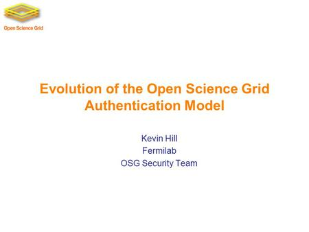 Evolution of the Open Science Grid Authentication Model Kevin Hill Fermilab OSG Security Team.