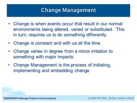 BSBPMG507A Manage Project Communications Change Management Change is when events occur that result in our normal environments being altered, varied or.