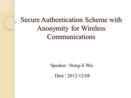 Secure Authentication Scheme with Anonymity for Wireless Communications Speaker : Hong-Ji Wei Date : 2012-12-08.